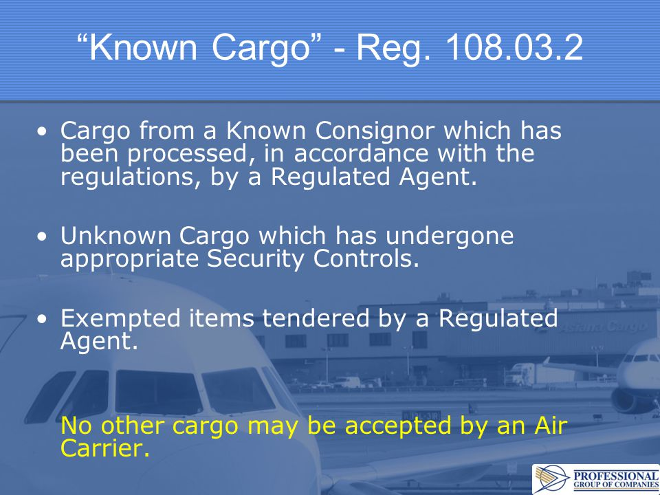 """""""Known Cargo"""" - Reg. 108.03.2 Cargo from a Known Consignor which has been processed, in accordance with the regulations, by a Regulated Agent. Unknown"""
