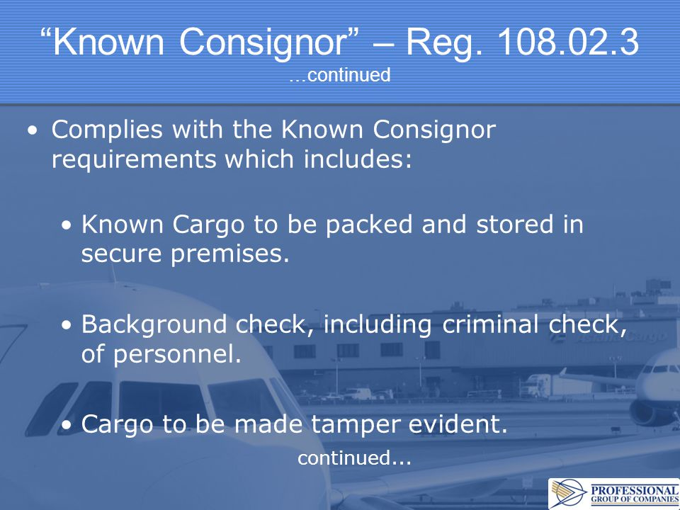 """""""Known Consignor"""" – Reg. 108.02.3 …continued Complies with the Known Consignor requirements which includes: Known Cargo to be packed and stored in sec"""