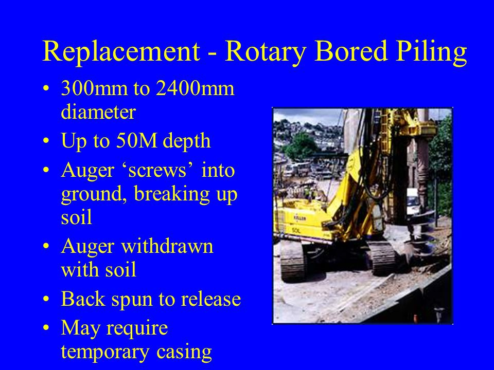 Replacement - Rotary Bored Piling 300mm to 2400mm diameter Up to 50M depth Auger 'screws' into ground, breaking up soil Auger withdrawn with soil Back