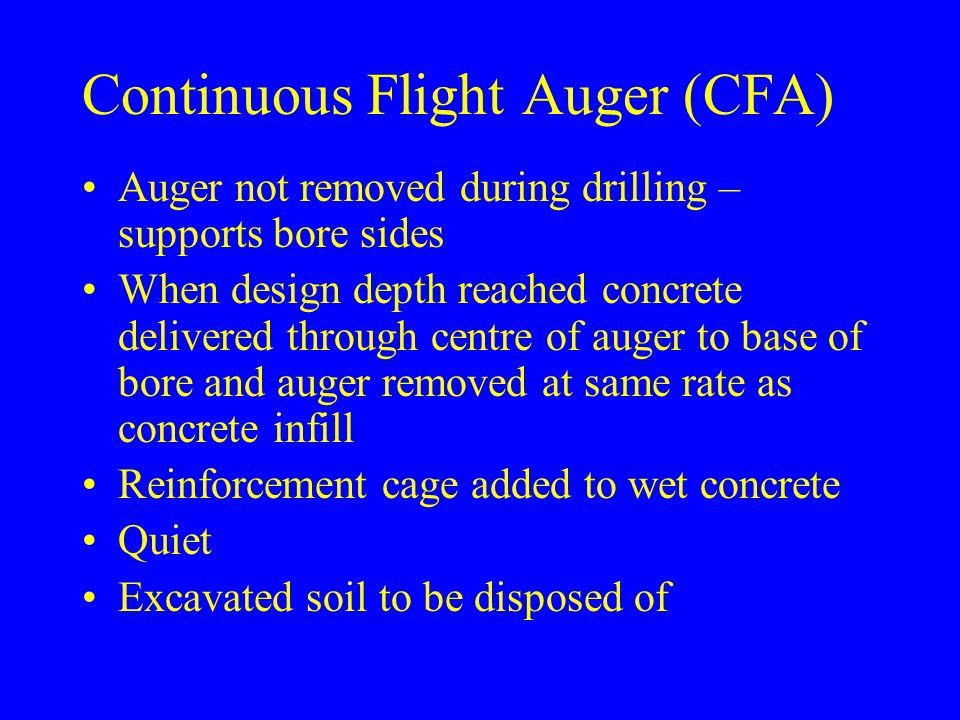 Continuous Flight Auger (CFA) Auger not removed during drilling – supports bore sides When design depth reached concrete delivered through centre of a