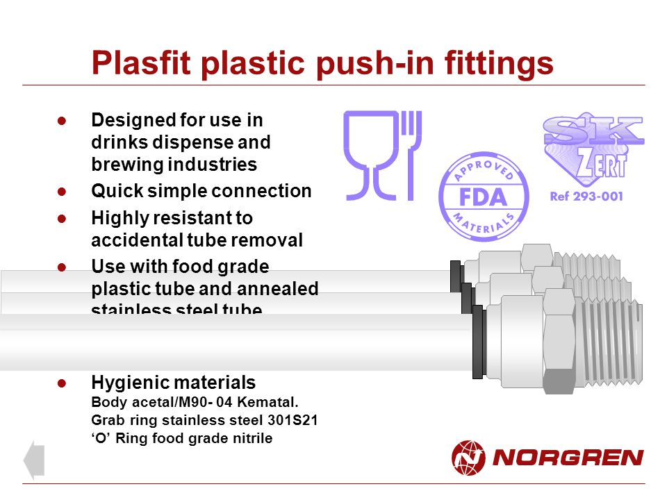 Plasfit plastic push-in fittings Designed for use in drinks dispense and brewing industries Quick simple connection Highly resistant to accidental tub