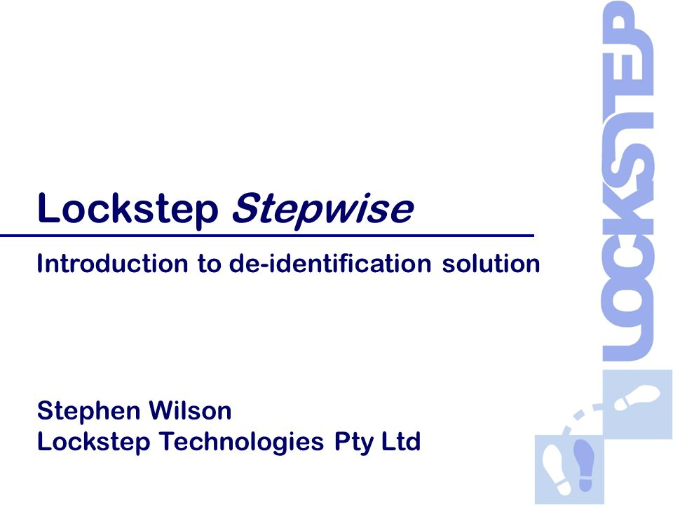 Copyright © 2007-08 Lockstep Technologies Pty Ltd Lockstep Stepwise Introduction to de-identification solution Stephen Wilson Lockstep Technologies Pty Ltd