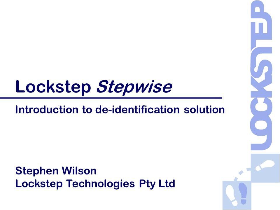 Copyright © 2007-08 Lockstep Technologies Pty Ltd Lockstep Stepwise Introduction to de-identification solution Stephen Wilson Lockstep Technologies Pt
