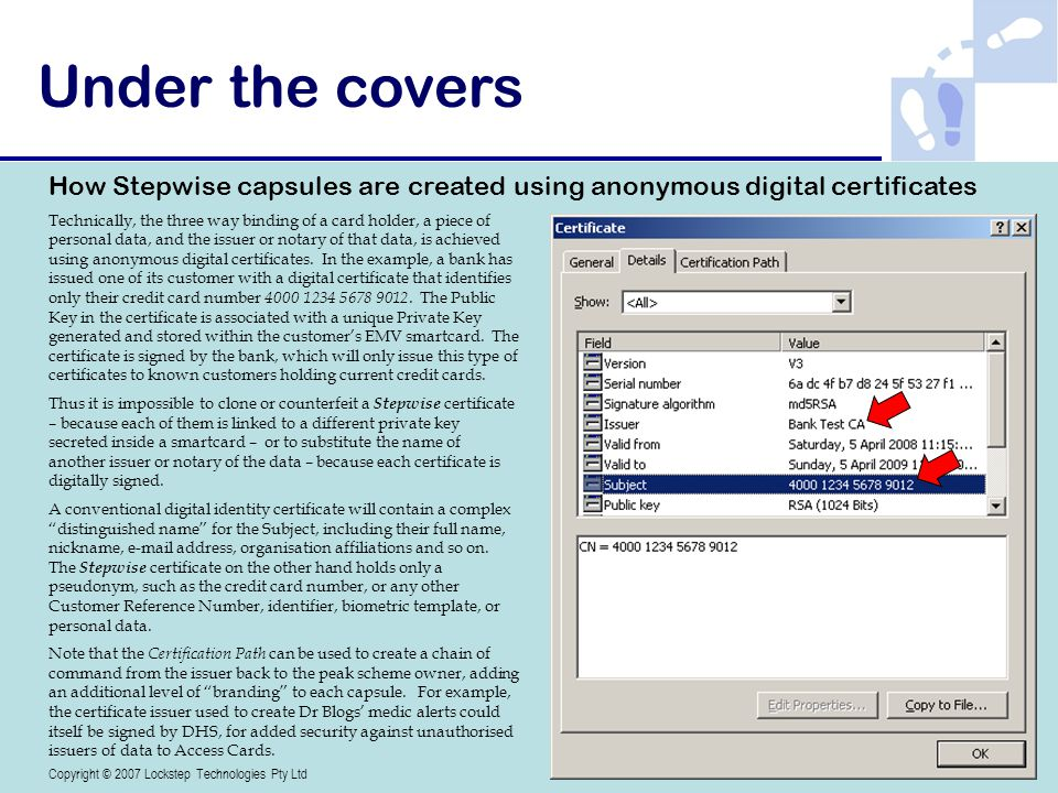 Copyright © 2007-08 Lockstep Technologies Pty Ltd Technically, the three way binding of a card holder, a piece of personal data, and the issuer or notary of that data, is achieved using anonymous digital certificates.