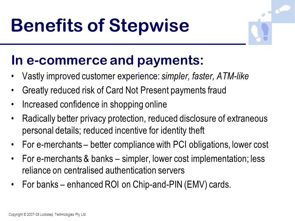 Copyright © 2007-08 Lockstep Technologies Pty Ltd Benefits of Stepwise In e-commerce and payments: Vastly improved customer experience: simpler, faster, ATM-like Greatly reduced risk of Card Not Present payments fraud Increased confidence in shopping online Radically better privacy protection, reduced disclosure of extraneous personal details; reduced incentive for identity theft For e-merchants – better compliance with PCI obligations, lower cost For e-merchants & banks – simpler, lower cost implementation; less reliance on centralised authentication servers For banks – enhanced ROI on Chip-and-PIN (EMV) cards.