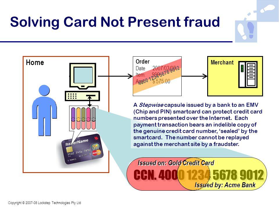 Copyright © 2007-08 Lockstep Technologies Pty Ltd Home Order Date 2007/03/06 Item: 999 Amt $ 575.00 Merchant 4000 1234 5678 9012 Solving Card Not Pres