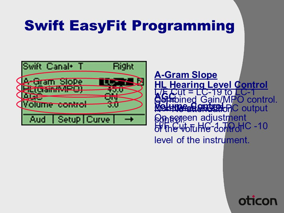 Swift EasyFit Programming A-Gram Slope L/F Cut = LC-19 to LC-1 N = No attenuation H/F Cut = HC-1 TO HC -10 HL Hearing Level Control Combined Gain/MPO