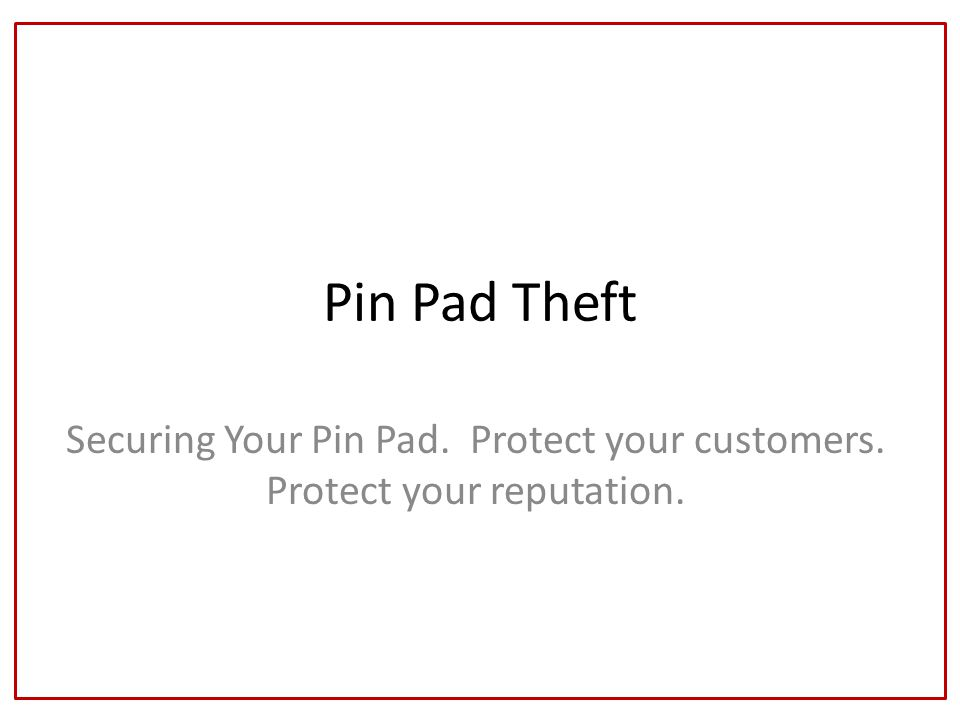 Pin Pad Theft Securing Your Pin Pad. Protect your customers. Protect your reputation.