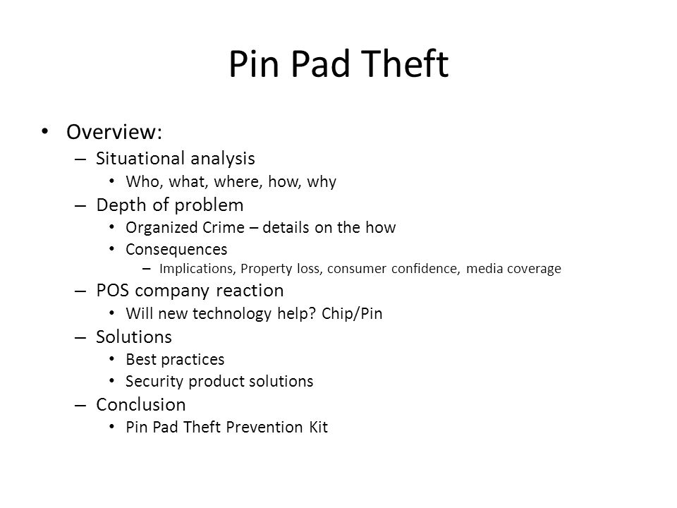 Pin Pad Theft Overview: – Situational analysis Who, what, where, how, why – Depth of problem Organized Crime – details on the how Consequences – Implications, Property loss, consumer confidence, media coverage – POS company reaction Will new technology help.