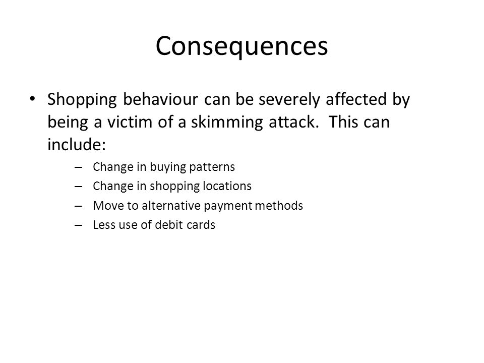 Consequences Shopping behaviour can be severely affected by being a victim of a skimming attack.