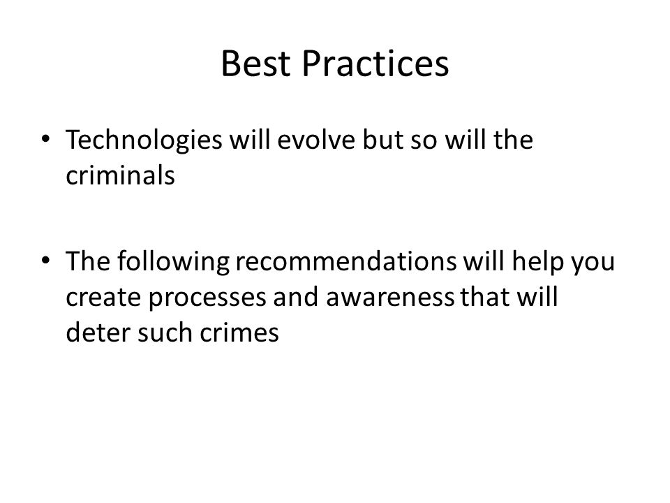 Best Practices Technologies will evolve but so will the criminals The following recommendations will help you create processes and awareness that will deter such crimes