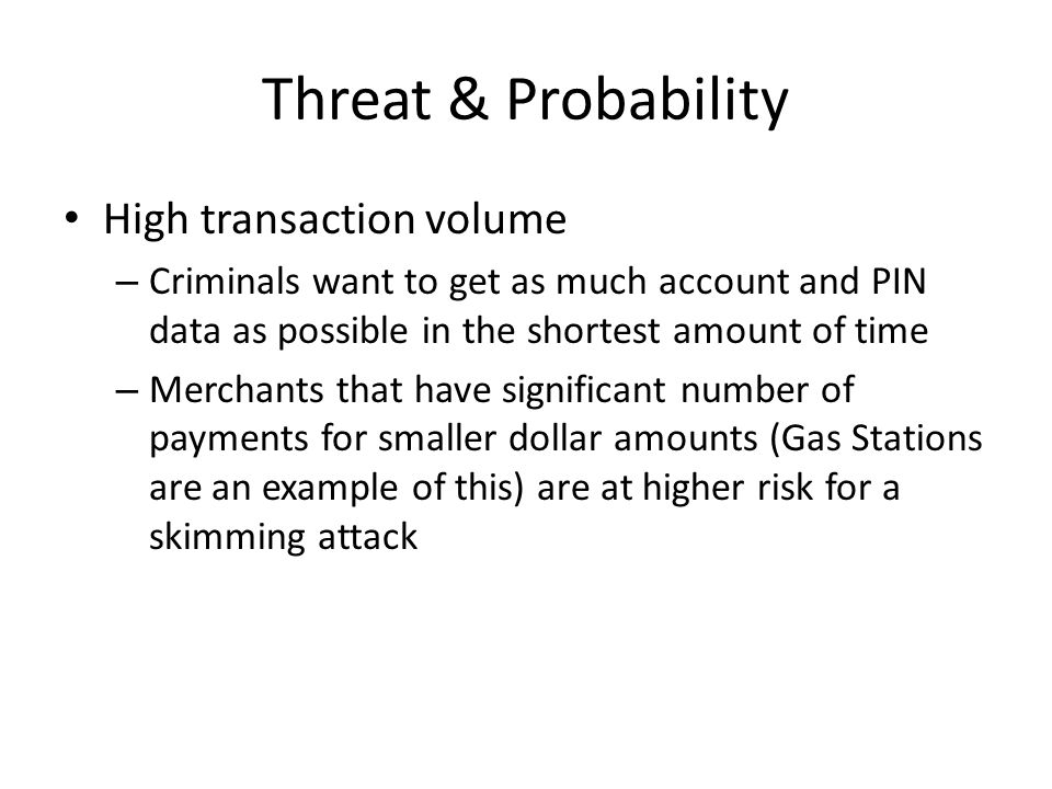 Threat & Probability High transaction volume – Criminals want to get as much account and PIN data as possible in the shortest amount of time – Merchants that have significant number of payments for smaller dollar amounts (Gas Stations are an example of this) are at higher risk for a skimming attack