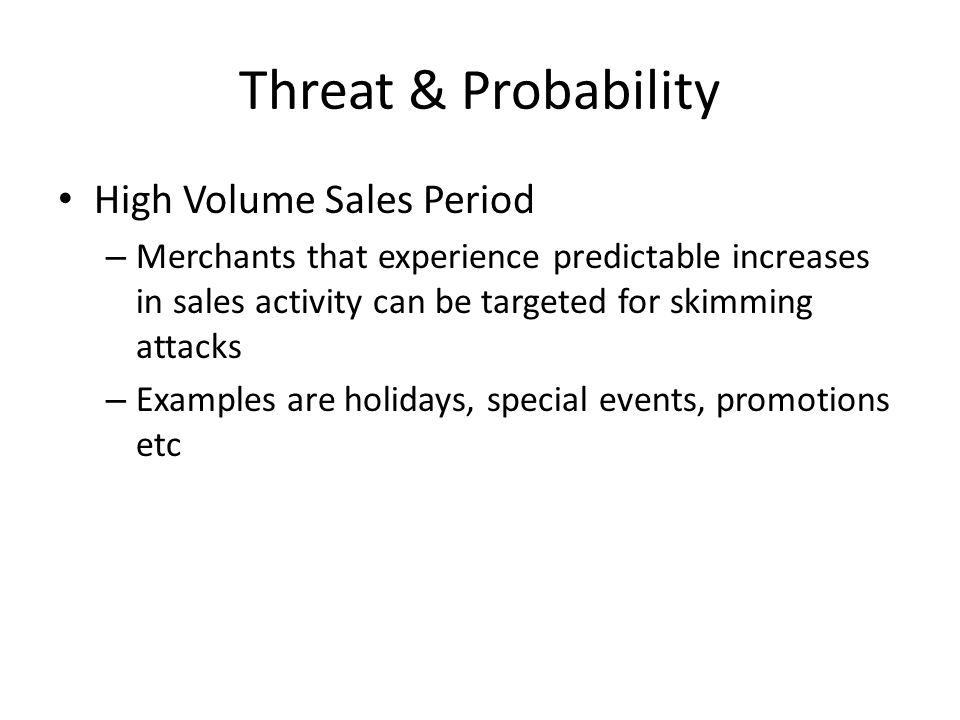 Threat & Probability High Volume Sales Period – Merchants that experience predictable increases in sales activity can be targeted for skimming attacks – Examples are holidays, special events, promotions etc