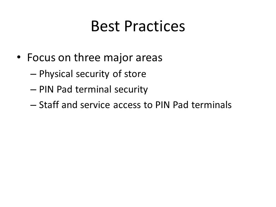 Best Practices Focus on three major areas – Physical security of store – PIN Pad terminal security – Staff and service access to PIN Pad terminals