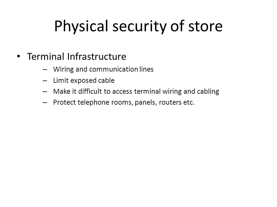 Physical security of store Terminal Infrastructure – Wiring and communication lines – Limit exposed cable – Make it difficult to access terminal wiring and cabling – Protect telephone rooms, panels, routers etc.