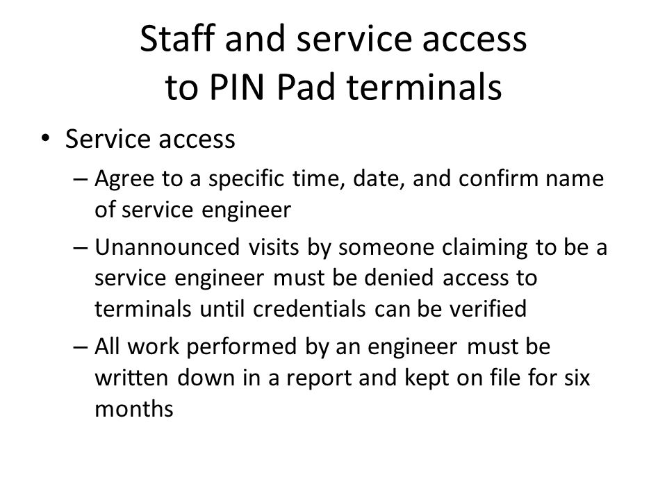 Staff and service access to PIN Pad terminals Service access – Agree to a specific time, date, and confirm name of service engineer – Unannounced visits by someone claiming to be a service engineer must be denied access to terminals until credentials can be verified – All work performed by an engineer must be written down in a report and kept on file for six months