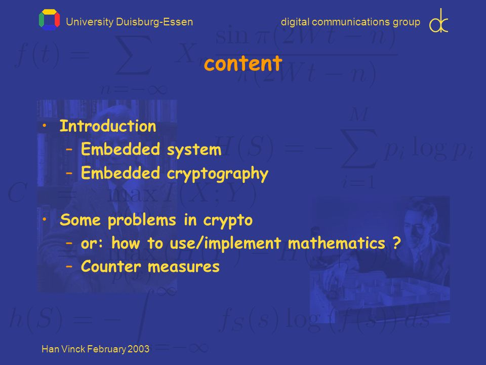 """University Duisburg-Essendigital communications group Han Vinck February 2003 example Many tools based on discrete logarithm problem a x = y modulo n given x """"easy to find y given y """"hard to find x All integers of size > = 1024 bits!"""