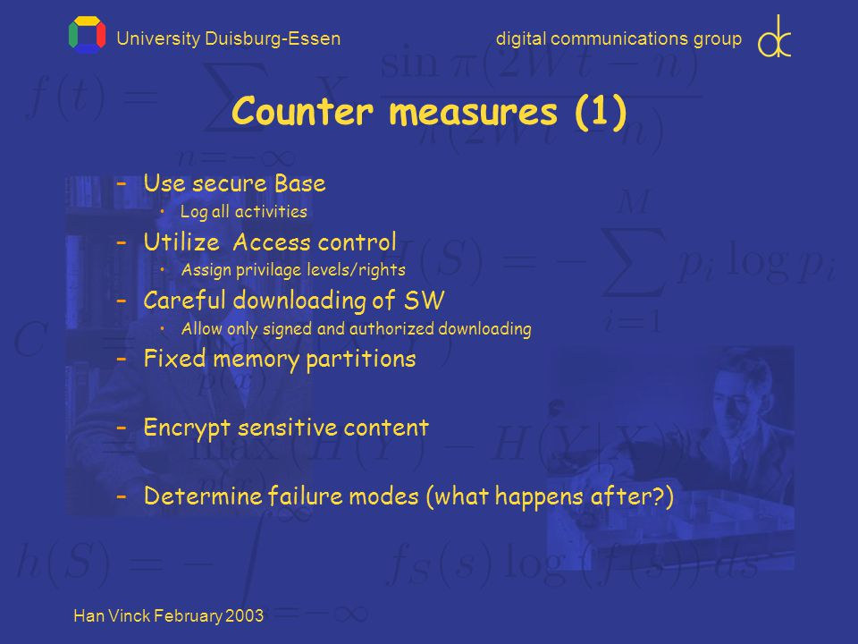 University Duisburg-Essendigital communications group Han Vinck February 2003 Counter measures (1) –Use secure Base Log all activities –Utilize Access control Assign privilage levels/rights –Careful downloading of SW Allow only signed and authorized downloading –Fixed memory partitions –Encrypt sensitive content –Determine failure modes (what happens after?)