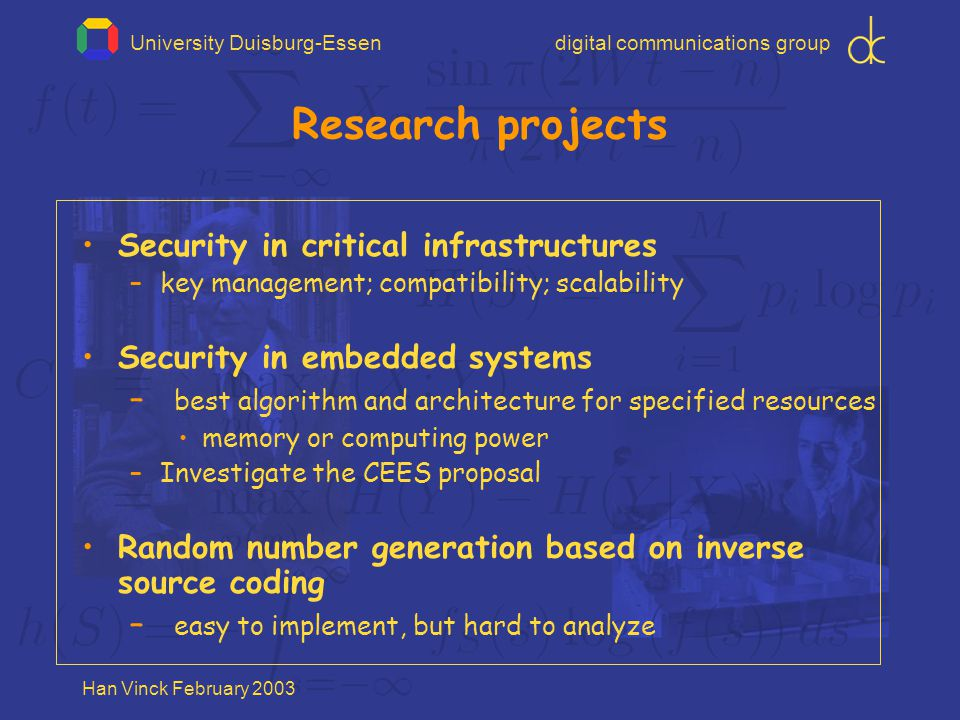 University Duisburg-Essendigital communications group Han Vinck February 2003 Research projects Security in critical infrastructures –key management; compatibility; scalability Security in embedded systems – best algorithm and architecture for specified resources memory or computing power –Investigate the CEES proposal Random number generation based on inverse source coding – easy to implement, but hard to analyze