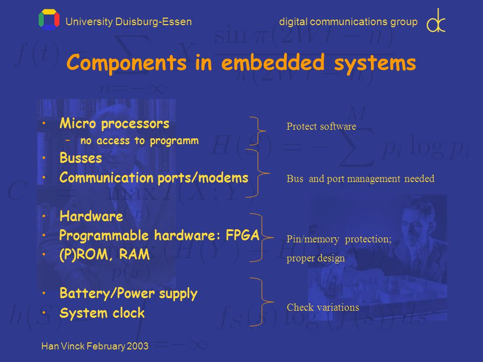 University Duisburg-Essendigital communications group Han Vinck February 2003 Components in embedded systems Micro processors –no access to programm Busses Communication ports/modems Hardware Programmable hardware: FPGA (P)ROM, RAM Battery/Power supply System clock Pin/memory protection; proper design Check variations Bus and port management needed Protect software