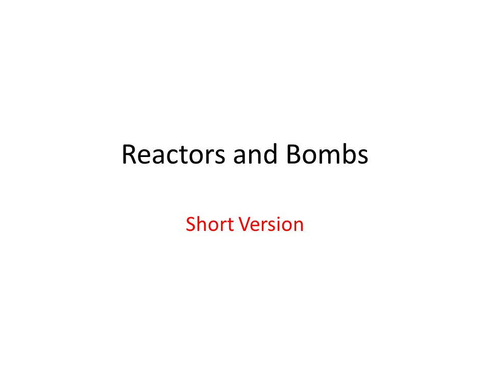 Reactors and Bombs Short Version