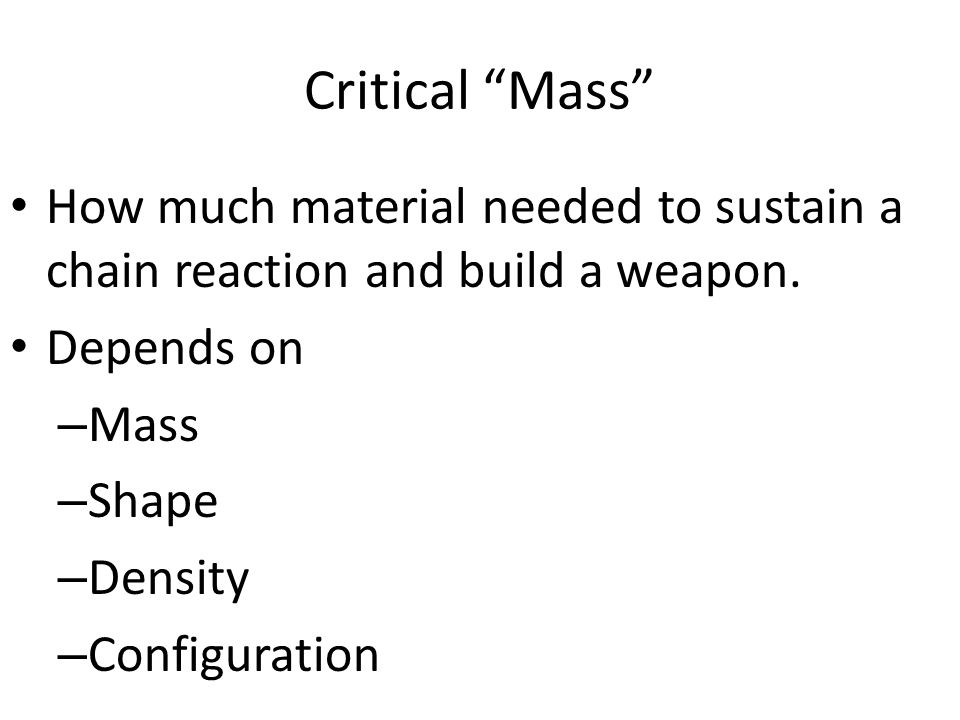 "Critical ""Mass"" How much material needed to sustain a chain reaction and build a weapon. Depends on – Mass – Shape – Density – Configuration"