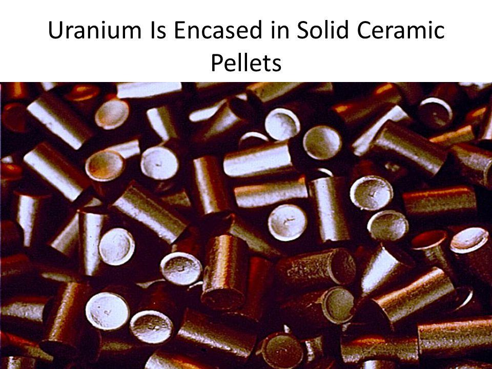 Uranium Is Encased in Solid Ceramic Pellets