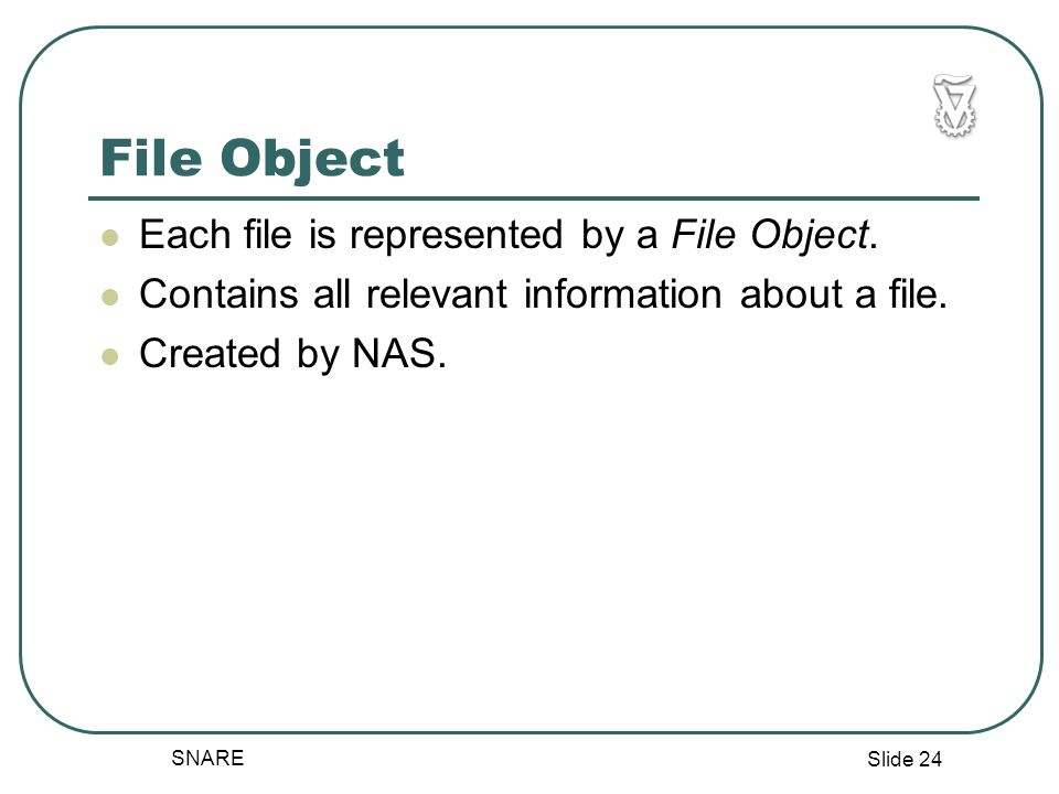 Slide 24 SNARE File Object Each file is represented by a File Object.