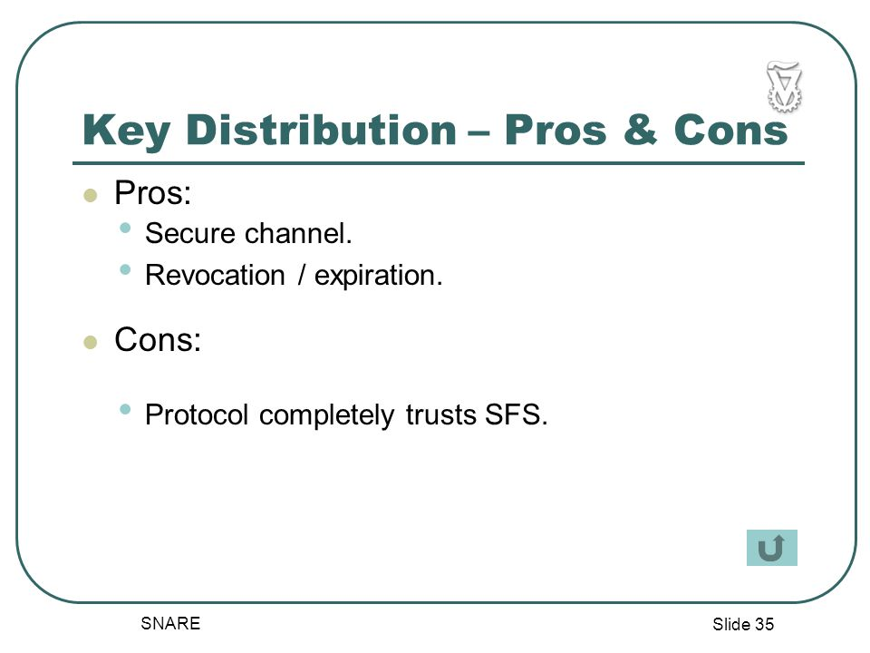 Slide 35 SNARE Key Distribution – Pros & Cons Pros: Cons: Secure channel.