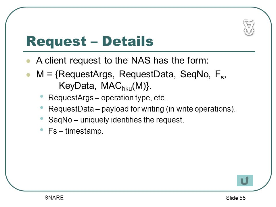 Slide 55 SNARE Request – Details A client request to the NAS has the form: M = {RequestArgs, RequestData, SeqNo, F s, KeyData, MAC hku (M)}.