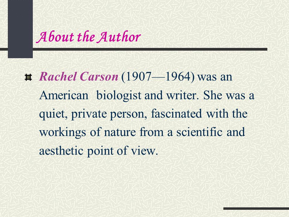 About the Author Rachel Carson (1907—1964) was an American biologist and writer.