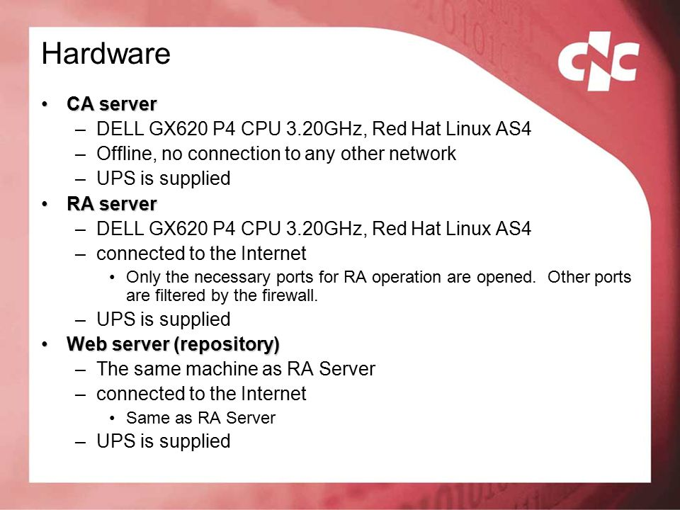 Hardware CA serverCA server –DELL GX620 P4 CPU 3.20GHz, Red Hat Linux AS4 –Offline, no connection to any other network –UPS is supplied RA serverRA server –DELL GX620 P4 CPU 3.20GHz, Red Hat Linux AS4 –connected to the Internet Only the necessary ports for RA operation are opened.