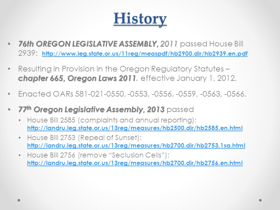 History 76th OREGON LEGISLATIVE ASSEMBLY, 2011 76th OREGON LEGISLATIVE ASSEMBLY, 2011 passed House Bill 2939: http://www.leg.state.or.us/11reg/measpdf/hb2900.dir/hb2939.en.pdf http://www.leg.state.or.us/11reg/measpdf/hb2900.dir/hb2939.en.pdf chapter 665, Oregon Laws 2011 Resulting in Provision in the Oregon Regulatory Statutes – chapter 665, Oregon Laws 2011, effective January 1, 2012.