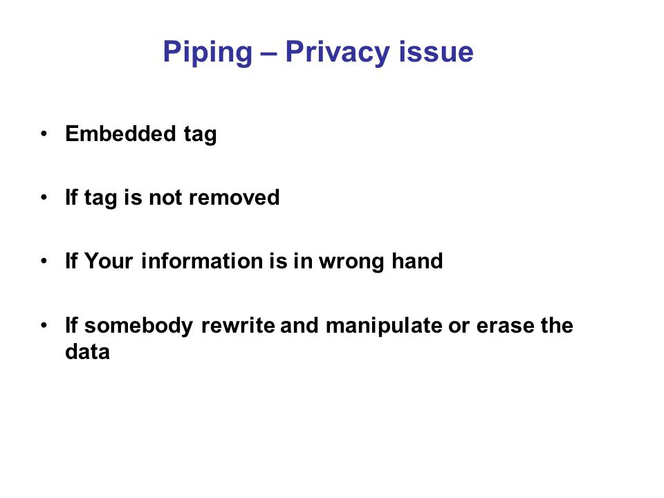 Piping – Privacy issue Embedded tag If tag is not removed If Your information is in wrong hand If somebody rewrite and manipulate or erase the data