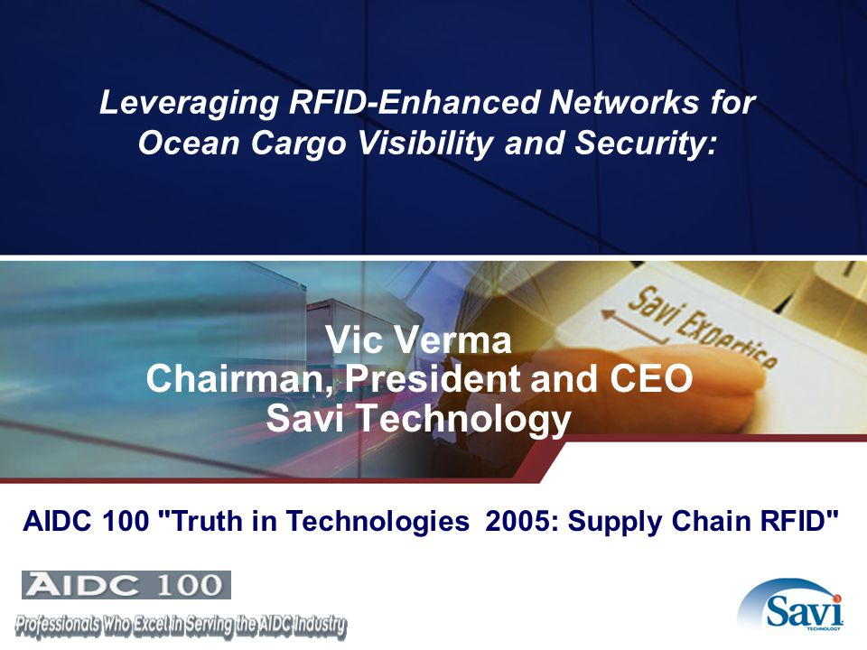 Leveraging RFID-Enhanced Networks for Ocean Cargo Visibility and Security: Vic Verma Chairman, President and CEO Savi Technology AIDC 100 Truth in Technologies 2005: Supply Chain RFID