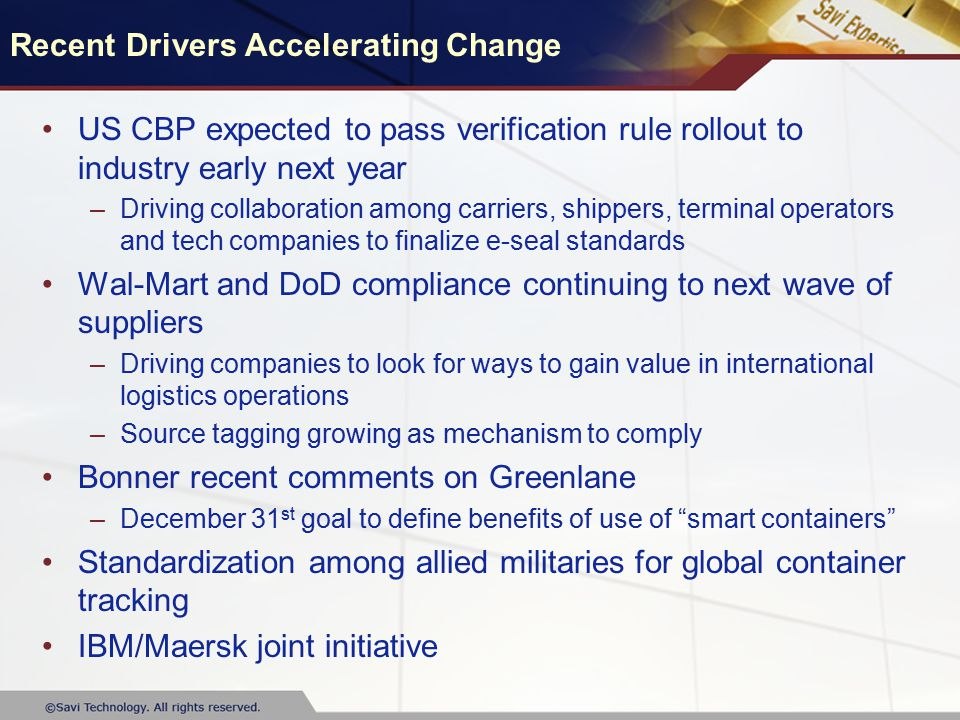 Recent Drivers Accelerating Change US CBP expected to pass verification rule rollout to industry early next year –Driving collaboration among carriers, shippers, terminal operators and tech companies to finalize e-seal standards Wal-Mart and DoD compliance continuing to next wave of suppliers –Driving companies to look for ways to gain value in international logistics operations –Source tagging growing as mechanism to comply Bonner recent comments on Greenlane –December 31 st goal to define benefits of use of smart containers Standardization among allied militaries for global container tracking IBM/Maersk joint initiative