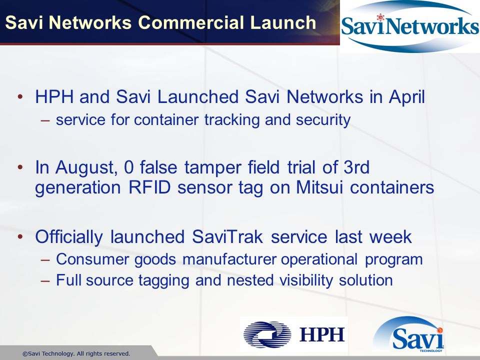 Savi Networks Commercial Launch HPH and Savi Launched Savi Networks in April –service for container tracking and security In August, 0 false tamper field trial of 3rd generation RFID sensor tag on Mitsui containers Officially launched SaviTrak service last week –Consumer goods manufacturer operational program –Full source tagging and nested visibility solution