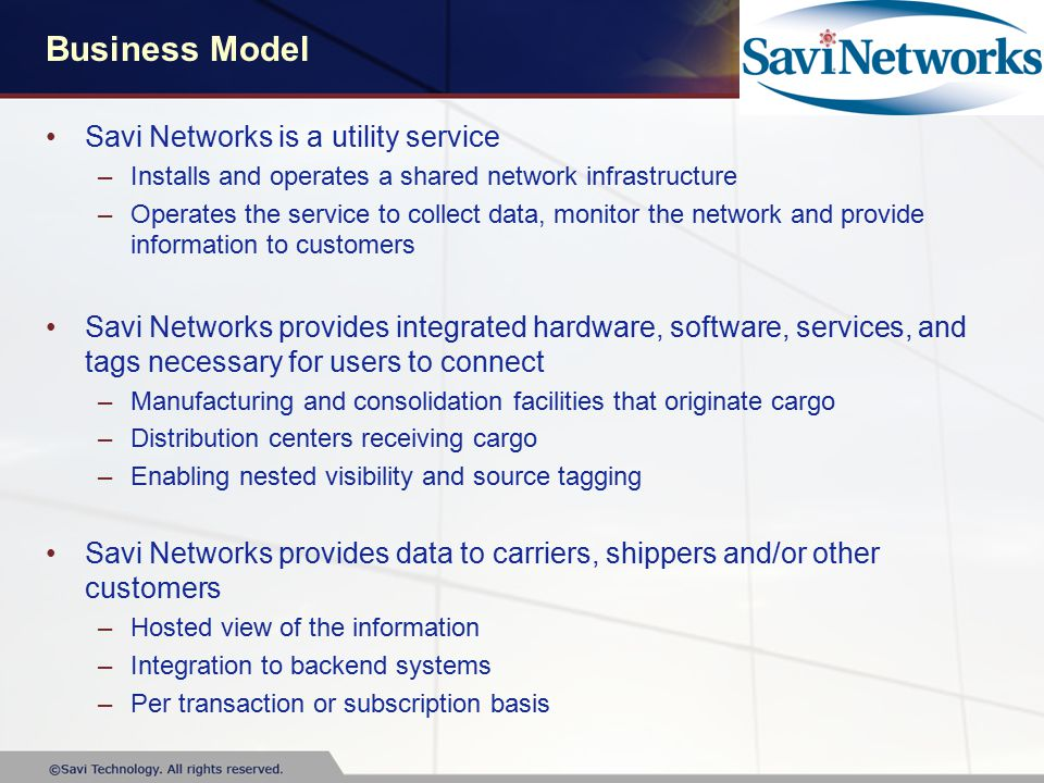 Business Model Savi Networks is a utility service –Installs and operates a shared network infrastructure –Operates the service to collect data, monitor the network and provide information to customers Savi Networks provides integrated hardware, software, services, and tags necessary for users to connect –Manufacturing and consolidation facilities that originate cargo –Distribution centers receiving cargo –Enabling nested visibility and source tagging Savi Networks provides data to carriers, shippers and/or other customers –Hosted view of the information –Integration to backend systems –Per transaction or subscription basis