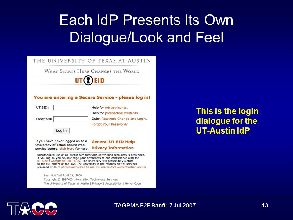 TAGPMA F2F Banff 17 Jul 200713 Each IdP Presents Its Own Dialogue/Look and Feel This is the login dialogue for the UT-Austin IdP