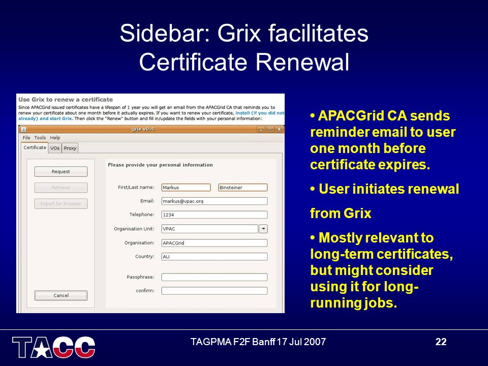 TAGPMA F2F Banff 17 Jul 200722 Sidebar: Grix facilitates Certificate Renewal APACGrid CA sends reminder email to user one month before certificate expires.