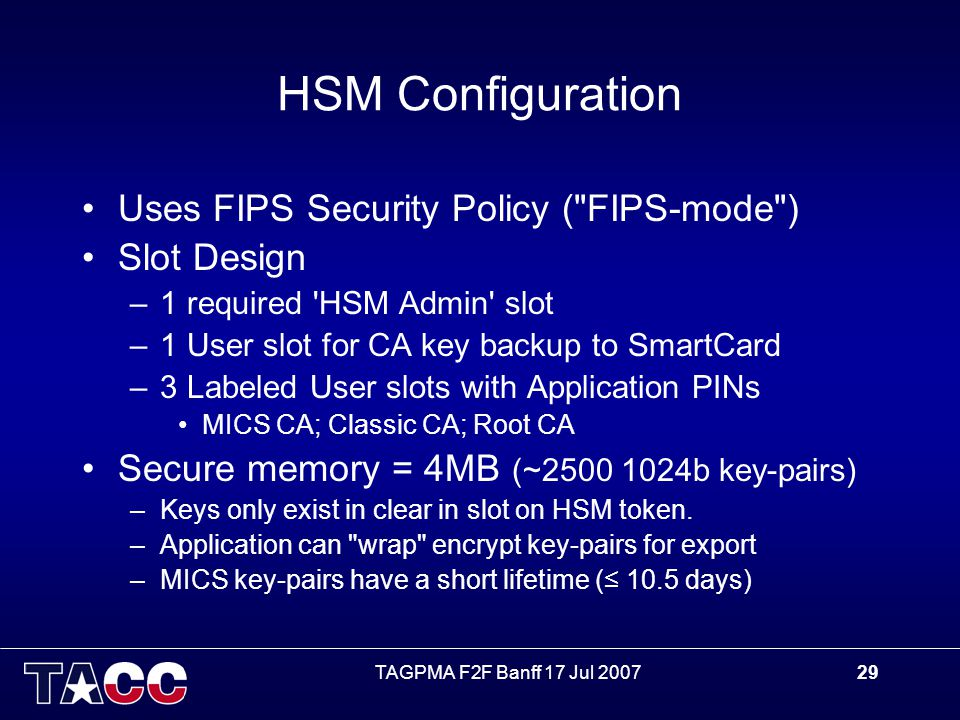 TAGPMA F2F Banff 17 Jul 200729 HSM Configuration Uses FIPS Security Policy ( FIPS-mode ) Slot Design –1 required HSM Admin slot –1 User slot for CA key backup to SmartCard –3 Labeled User slots with Application PINs MICS CA; Classic CA; Root CA Secure memory = 4MB (~2500 1024b key-pairs) –Keys only exist in clear in slot on HSM token.