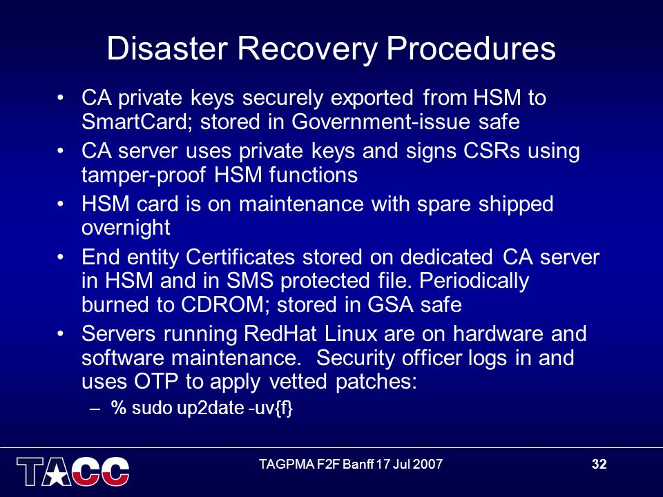 TAGPMA F2F Banff 17 Jul 200732 Disaster Recovery Procedures CA private keys securely exported from HSM to SmartCard; stored in Government-issue safe CA server uses private keys and signs CSRs using tamper-proof HSM functions HSM card is on maintenance with spare shipped overnight End entity Certificates stored on dedicated CA server in HSM and in SMS protected file.