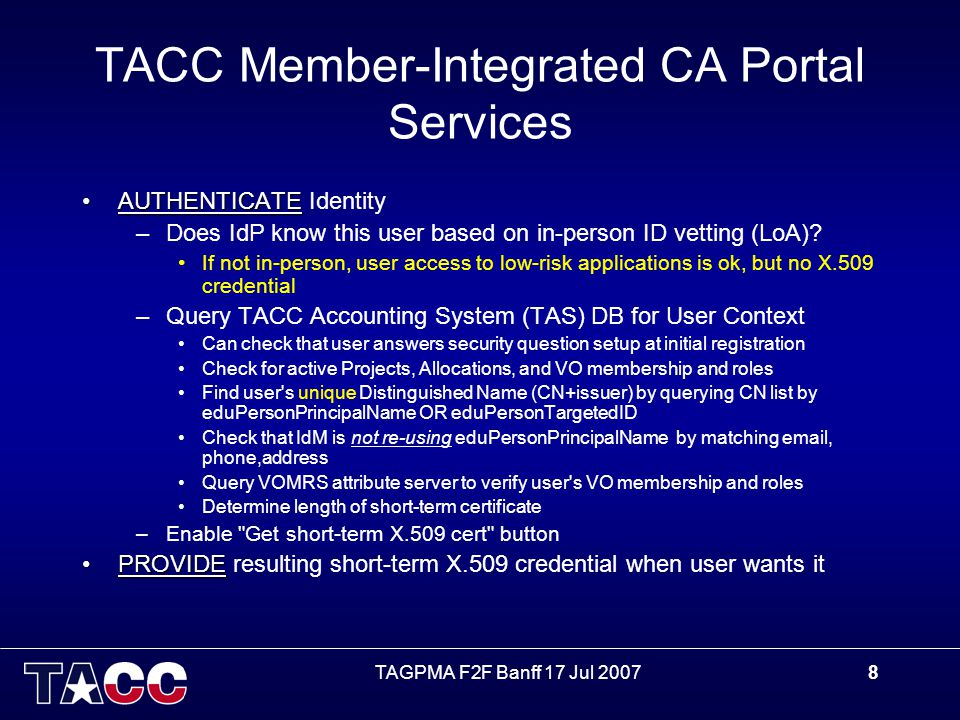 TAGPMA F2F Banff 17 Jul 20078 TACC Member-Integrated CA Portal Services AUTHENTICATEAUTHENTICATE Identity –Does IdP know this user based on in-person ID vetting (LoA).