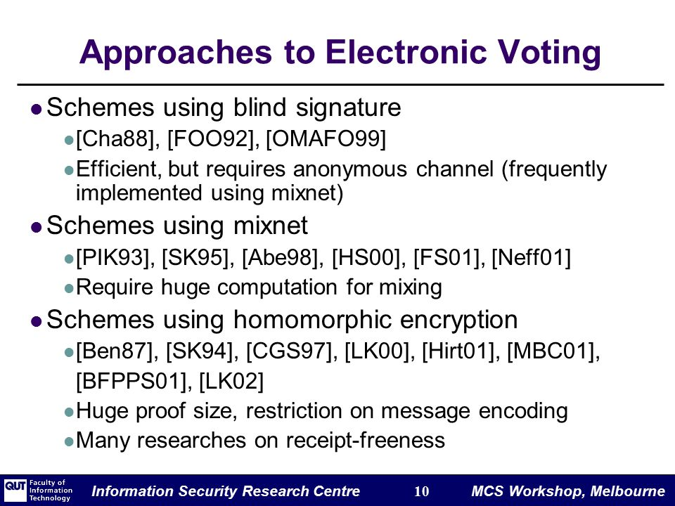 Information Security Research Centre 10 MCS Workshop, Melbourne Approaches to Electronic Voting Schemes using blind signature [Cha88], [FOO92], [OMAFO99] Efficient, but requires anonymous channel (frequently implemented using mixnet) Schemes using mixnet [PIK93], [SK95], [Abe98], [HS00], [FS01], [Neff01] Require huge computation for mixing Schemes using homomorphic encryption [Ben87], [SK94], [CGS97], [LK00], [Hirt01], [MBC01], [BFPPS01], [LK02] Huge proof size, restriction on message encoding Many researches on receipt-freeness