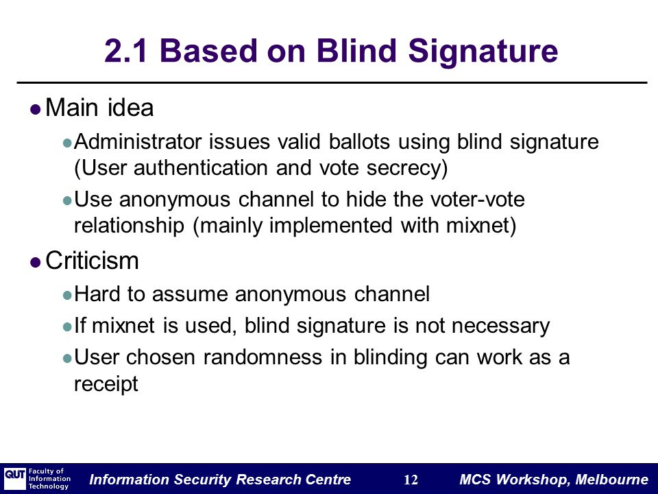 Information Security Research Centre 12 MCS Workshop, Melbourne 2.1 Based on Blind Signature Main idea Administrator issues valid ballots using blind signature (User authentication and vote secrecy) Use anonymous channel to hide the voter-vote relationship (mainly implemented with mixnet) Criticism Hard to assume anonymous channel If mixnet is used, blind signature is not necessary User chosen randomness in blinding can work as a receipt