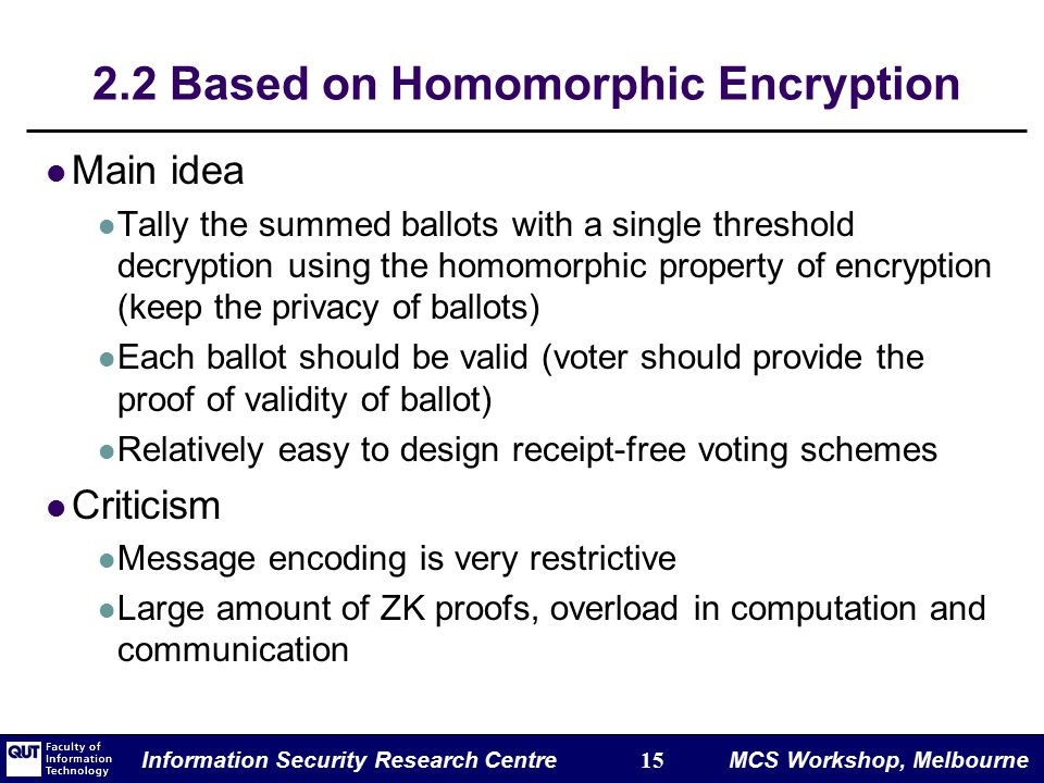 Information Security Research Centre 15 MCS Workshop, Melbourne 2.2 Based on Homomorphic Encryption Main idea Tally the summed ballots with a single threshold decryption using the homomorphic property of encryption (keep the privacy of ballots) Each ballot should be valid (voter should provide the proof of validity of ballot) Relatively easy to design receipt-free voting schemes Criticism Message encoding is very restrictive Large amount of ZK proofs, overload in computation and communication