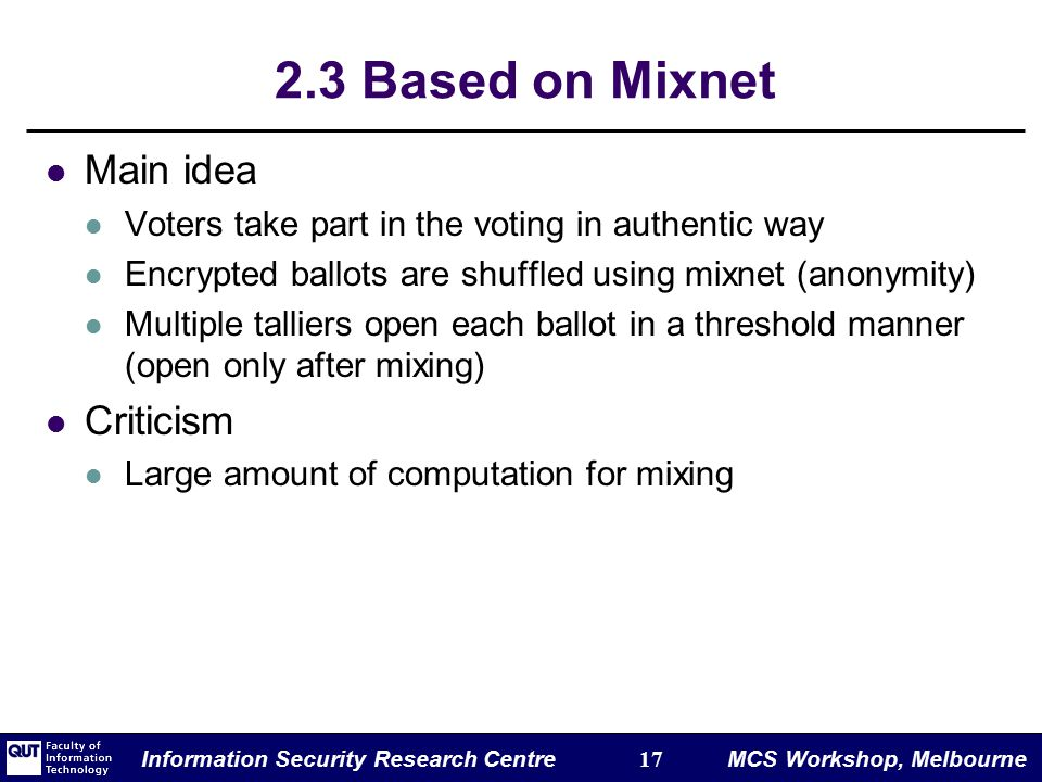 Information Security Research Centre 17 MCS Workshop, Melbourne 2.3 Based on Mixnet Main idea Voters take part in the voting in authentic way Encrypted ballots are shuffled using mixnet (anonymity) Multiple talliers open each ballot in a threshold manner (open only after mixing) Criticism Large amount of computation for mixing