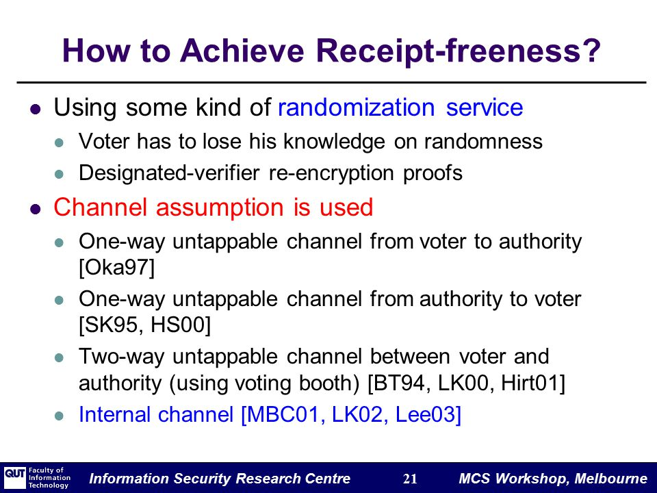 Information Security Research Centre 21 MCS Workshop, Melbourne How to Achieve Receipt-freeness.