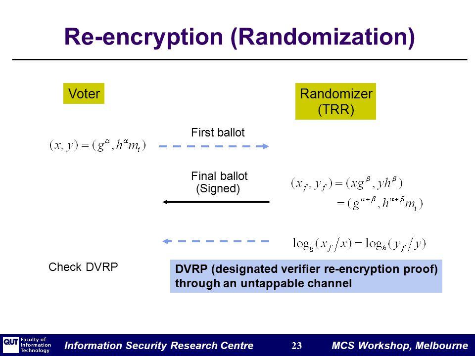 Information Security Research Centre 23 MCS Workshop, Melbourne Re-encryption (Randomization) VoterRandomizer (TRR) First ballot Final ballot DVRP (designated verifier re-encryption proof) through an untappable channel (Signed) Check DVRP