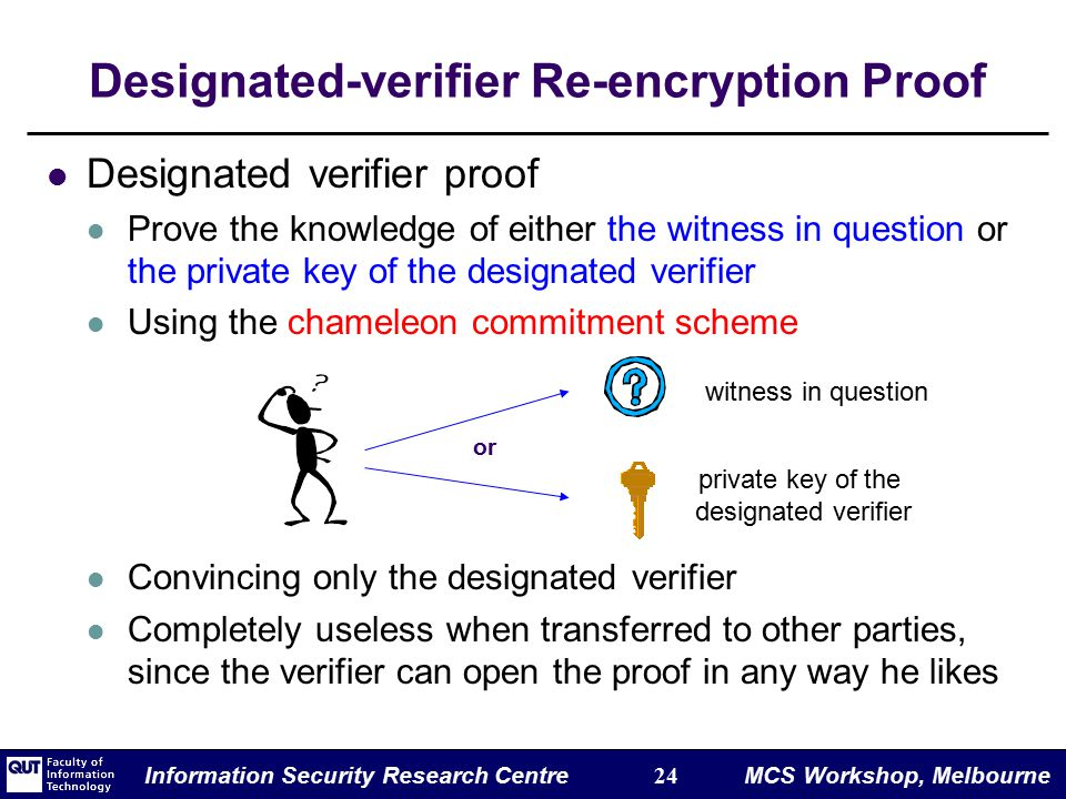 Information Security Research Centre 24 MCS Workshop, Melbourne Designated-verifier Re-encryption Proof Designated verifier proof Prove the knowledge of either the witness in question or the private key of the designated verifier Using the chameleon commitment scheme Convincing only the designated verifier Completely useless when transferred to other parties, since the verifier can open the proof in any way he likes or private key of the designated verifier witness in question